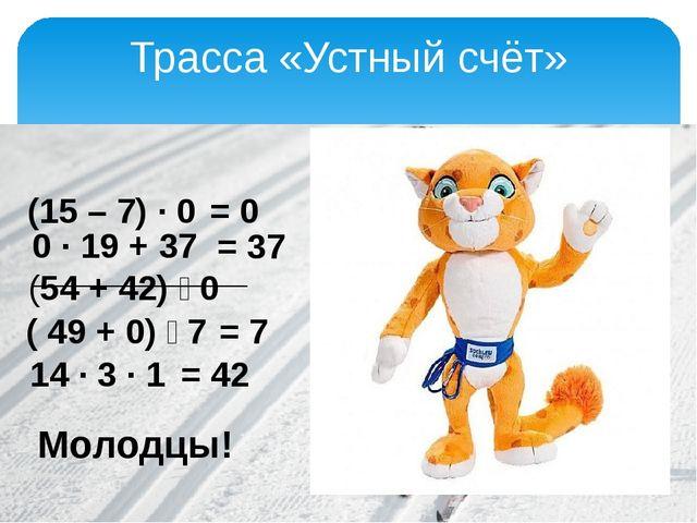 Трасса «Устный счёт» (15 – 7) · 0 0 · 19 + 37 (54 + 42) ː 0 ( 49 + 0) ː 7 14...