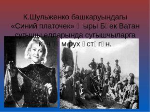 К.Шульженко башкаруындагы «Синий платочек» җыры Бөек Ватан сугышы елларында с