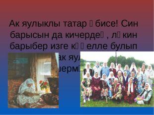 Ак яулыклы татар әбисе! Син барысын да кичердең, ләкин барыбер изге күңелле б