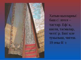 Хатын-кызларның баш сөлгесе – тастар. Ефәк, кисея, тасмалар, челтәр. Бизәкле