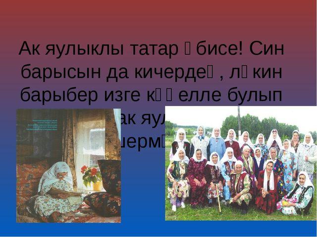 Ак яулыклы татар әбисе! Син барысын да кичердең, ләкин барыбер изге күңелле б...
