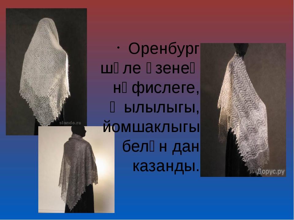 Оренбург шәле үзенең нәфислеге, җылылыгы, йомшаклыгы белән дан казанды.