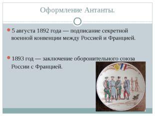 Оформление Антанты. 5 августа1892 года— подписание секретной военной конвен