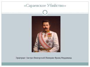 «Сараевское Убийство» Эрцгерцог Австро-Венгерской Империи Франц Фердинанд