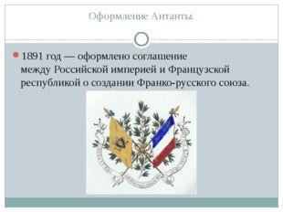 Оформление Антанты. 1891 год— оформлено соглашение междуРоссийской империей