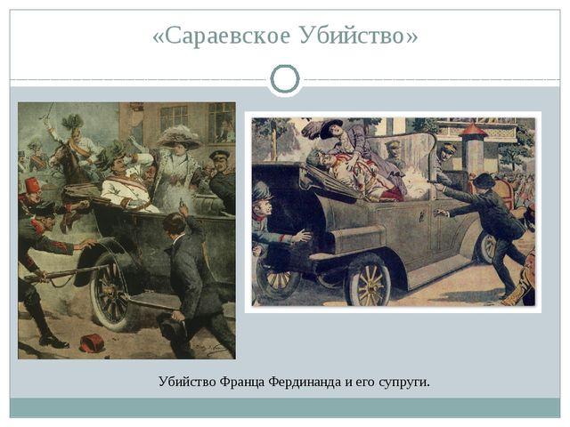 «Сараевское Убийство» Убийство Франца Фердинанда и его супруги.