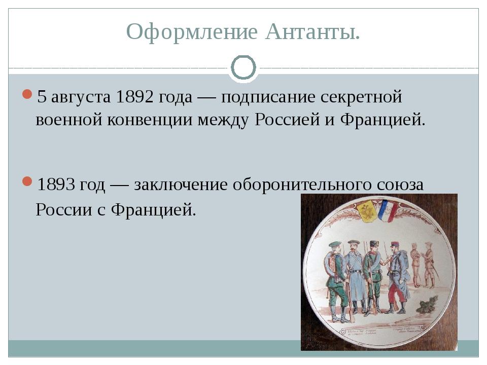 Оформление Антанты. 5 августа1892 года— подписание секретной военной конвен...