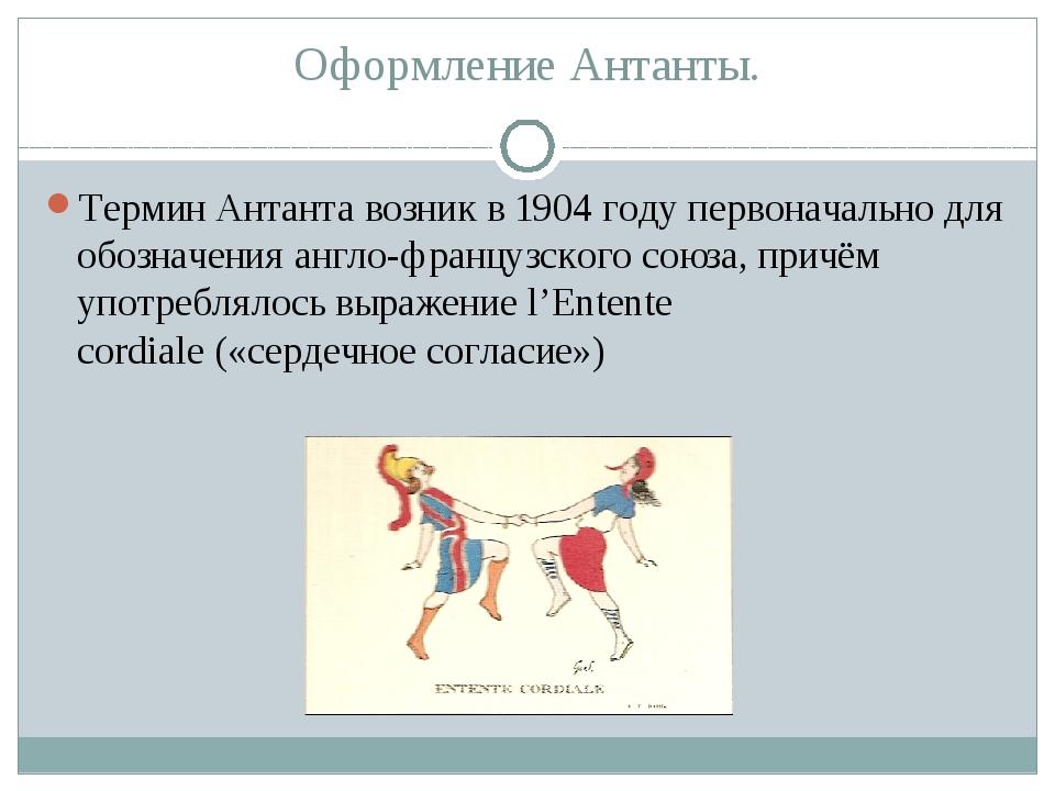 Оформление Антанты. Термин Антантавозник в 1904 году первоначально для обозн...