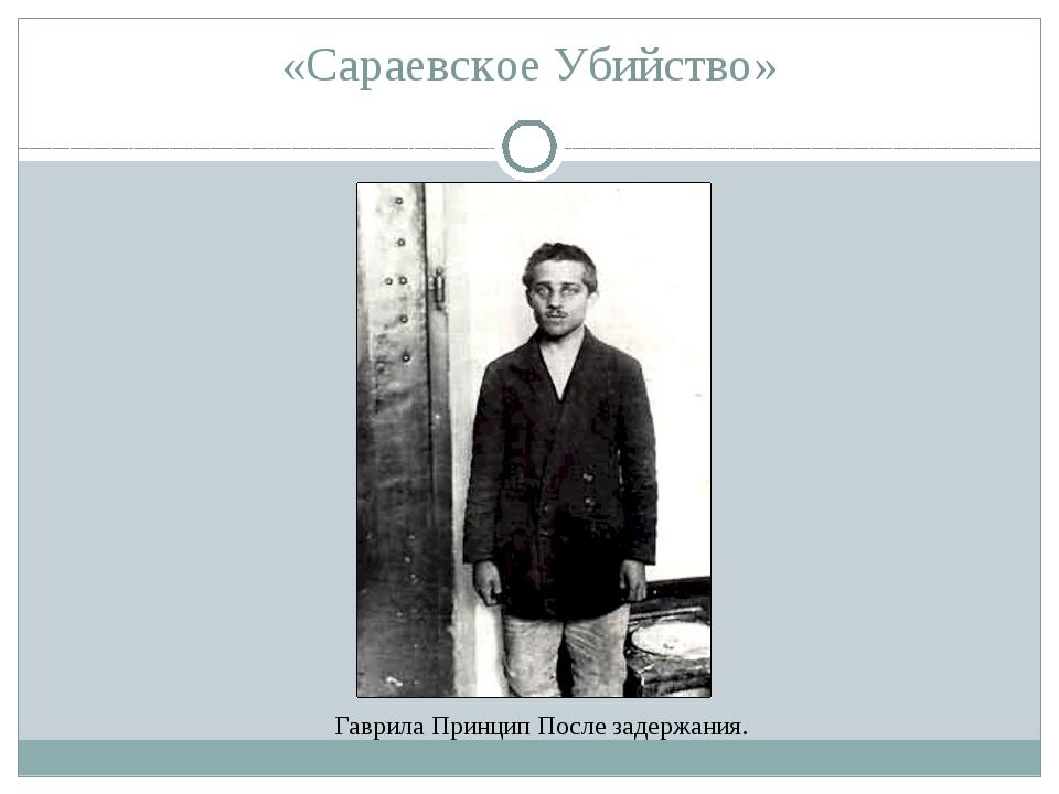 «Сараевское Убийство» Гаврила Принцип После задержания.