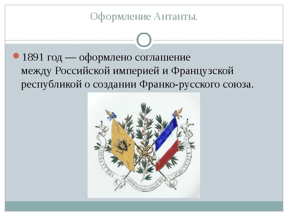 Оформление Антанты. 1891 год— оформлено соглашение междуРоссийской империей...