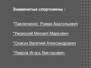 Знаменитые спортсмены : *Павлюченко Роман Анатольевич *Уманский Михаил Марков