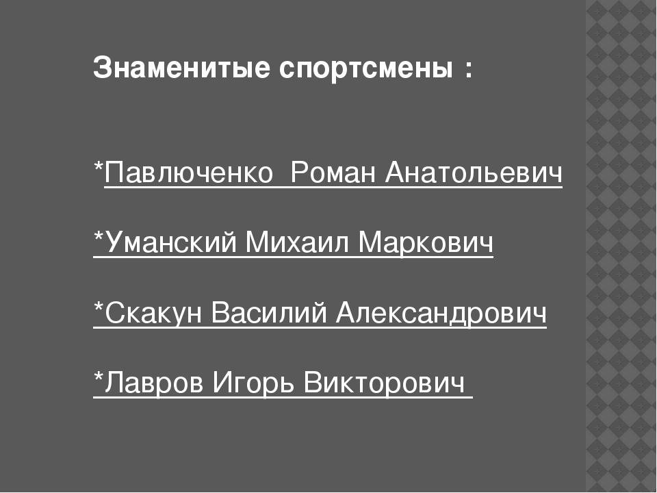 Знаменитые спортсмены : *Павлюченко Роман Анатольевич *Уманский Михаил Марков...