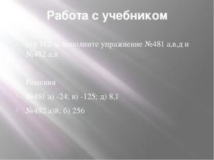 Работа с учебником стр 112 и выполните упражнение №481 а,в,д и №482 а,в Решен