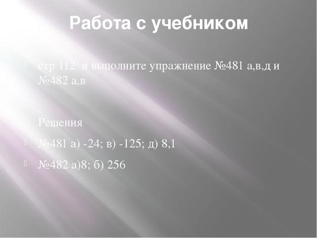 Работа с учебником стр 112 и выполните упражнение №481 а,в,д и №482 а,в Решен...