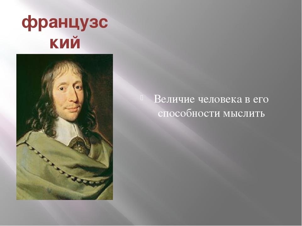 французский философ ученый Блез Паскаль Величие человека в его способности мы...