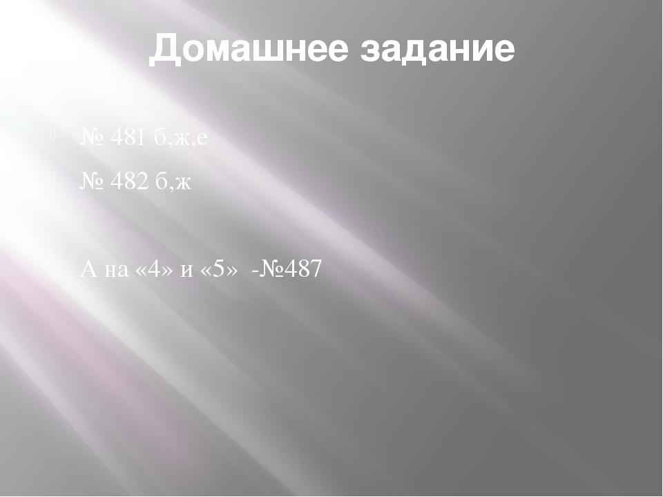 Домашнее задание № 481 б,ж,е № 482 б,ж А на «4» и «5» -№487
