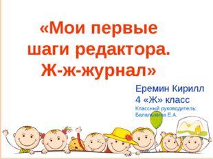 «Мои первые шаги редактора. Ж-ж-журнал» Еремин Кирилл 4 «Ж» класс Классный ру