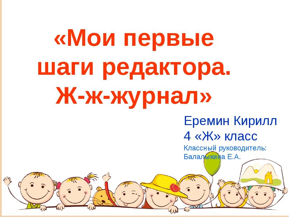 «Мои первые шаги редактора. Ж-ж-журнал» Еремин Кирилл 4 «Ж» класс Классный ру...