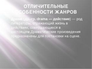 ОТЛИЧИТЕЛЬНЫЕ ОСОБЕННОСТИ ЖАНРОВ Драма(др.-гр. drama— действие)— род литер