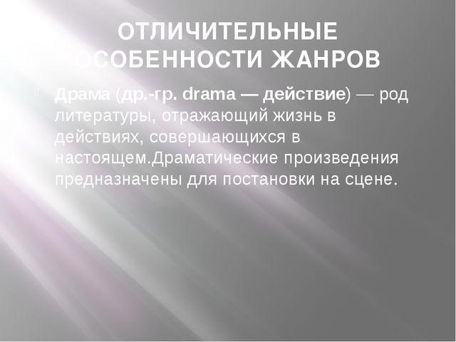ОТЛИЧИТЕЛЬНЫЕ ОСОБЕННОСТИ ЖАНРОВ Драма(др.-гр. drama— действие)— род литер...