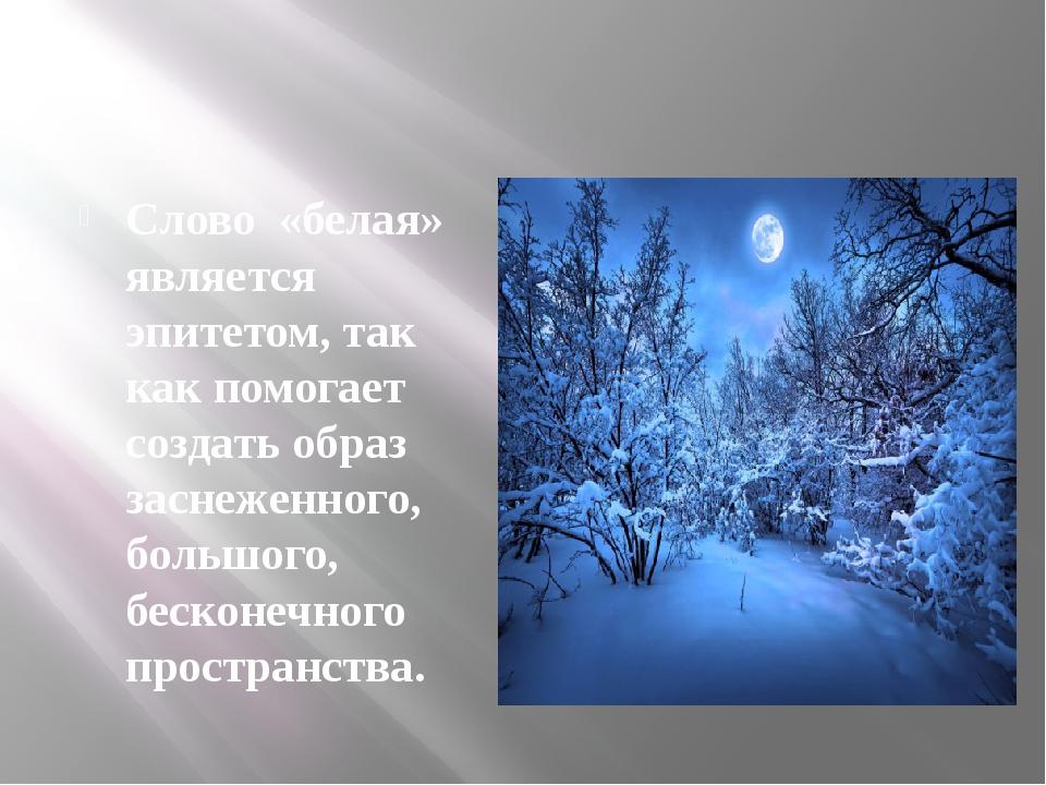 Слово «белая» является эпитетом, так как помогает создать образ заснеженного...