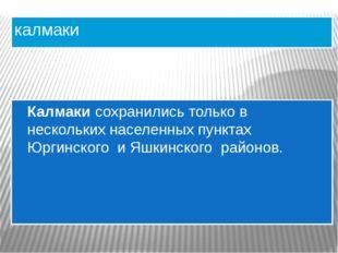 калмаки Калмаки сохранились только в нескольких населенных пунктах Юргинского