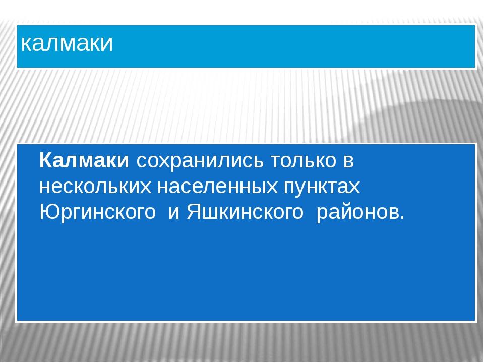 калмаки Калмаки сохранились только в нескольких населенных пунктах Юргинского...