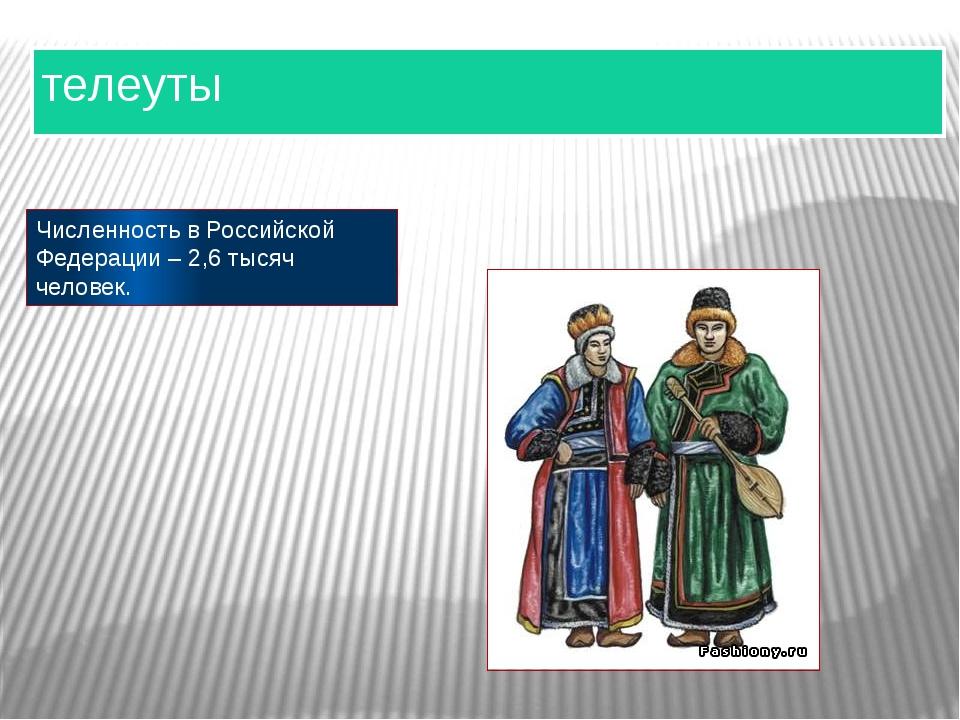 телеуты Численность в Российской Федерации – 2,6 тысяч человек.