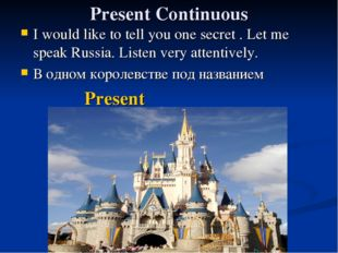 Present Continuous I would like to tell you one secret . Let me speak Russia.