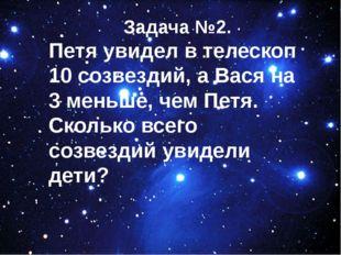 Задача №2. Петя увидел в телескоп 10 созвездий, а Вася на 3 меньше, чем Петя