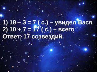 1) 10 – 3 = 7 ( с.) – увидел Вася 2) 10 + 7 = 17 ( с.) – всего Ответ: 17 соз