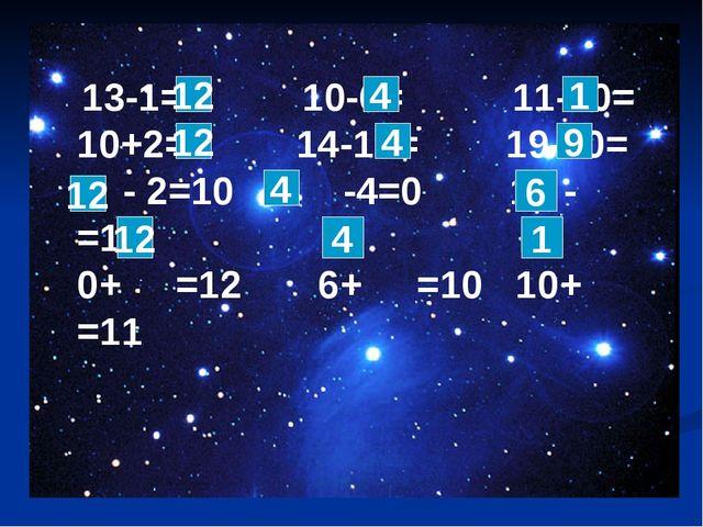 1 13-1= 10-6= 11-10= 10+2= 14-10= 19-10= - - 2=10 -4=0 16 - =10 0+ =12 6+ =10...