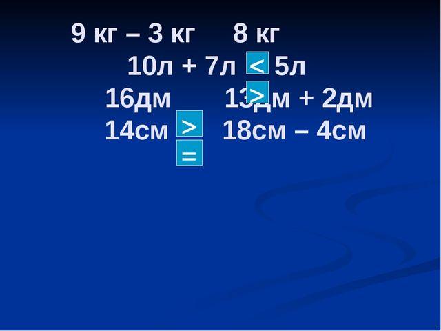 9 кг – 3 кг 8 кг 10л + 7л 5л 16дм 13дм + 2дм 14см 18см – 4см < > > =
