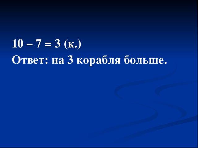 10 – 7 = 3 (к.) Ответ: на 3 корабля больше.