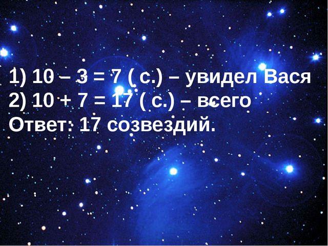 1) 10 – 3 = 7 ( с.) – увидел Вася 2) 10 + 7 = 17 ( с.) – всего Ответ: 17 соз...