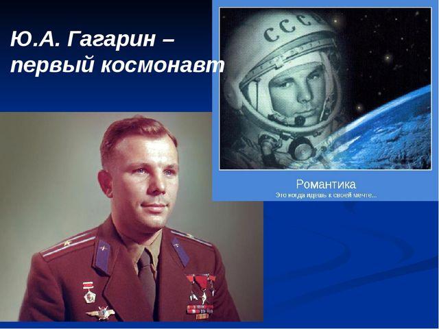 Ю.А. Гагарин – первый космонавт