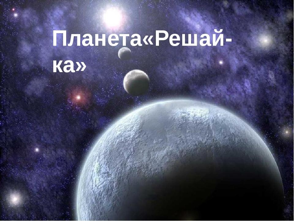 Планета«Решай-ка»