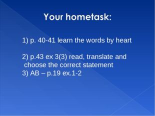 1) p. 40-41 learn the words by heart 2) p.43 ex 3(3) read, translate and choo