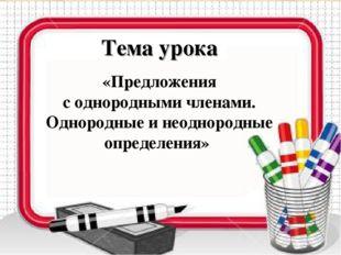 Тема урока «Предложения с однородными членами. Однородные и неоднородные опре