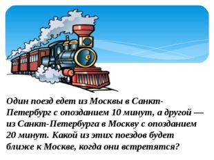Один поезд едет из Москвы в Санкт-Петербург с опозданием 10 минут, а другой