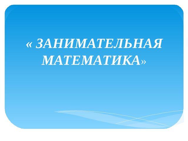« ЗАНИМАТЕЛЬНАЯ МАТЕМАТИКА»