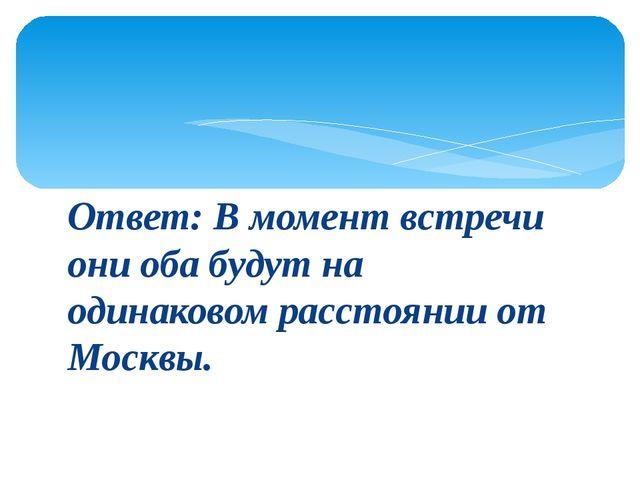 Ответ: В момент встречи они оба будут на одинаковом расстоянии от Москвы.