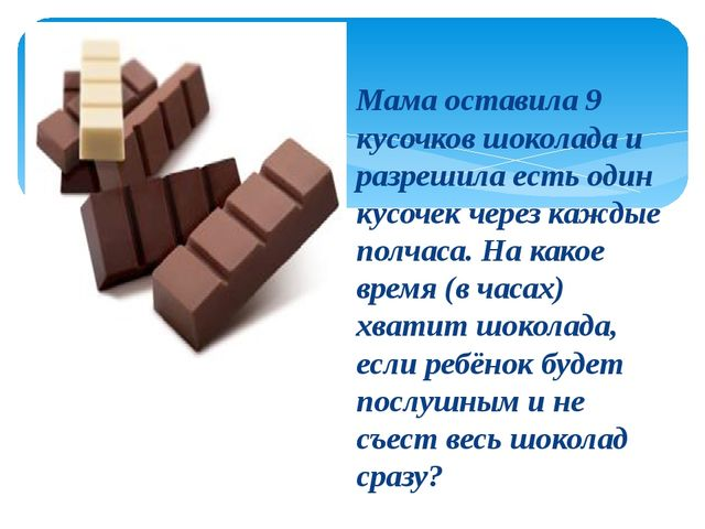 Мама оставила 9 кусочков шоколада и разрешила есть один кусочек через каждые...