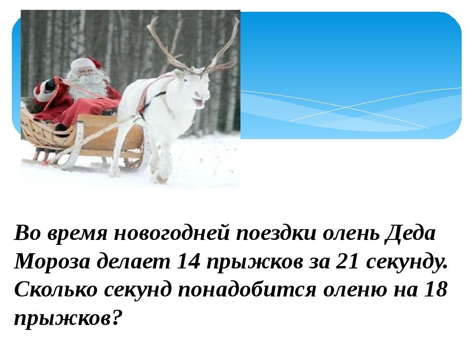 Во время новогодней поездки олень Деда Мороза делает 14 прыжков за 21 секунд...