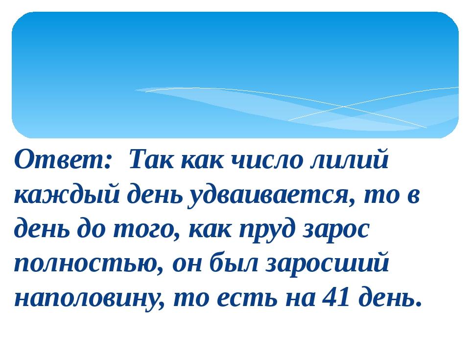Ответ: Так как число лилий каждый день удваивается, то в день до того, как пр...