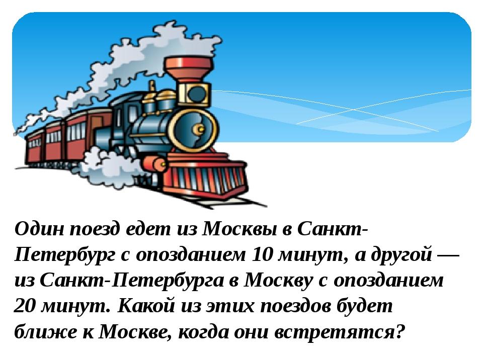 Один поезд едет из Москвы в Санкт-Петербург с опозданием 10 минут, а другой...