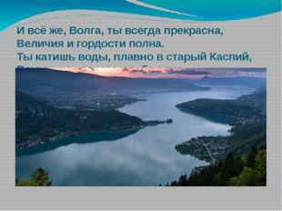 И всё же, Волга, ты всегда прекрасна, Величия и гордости полна. Ты катишь вод
