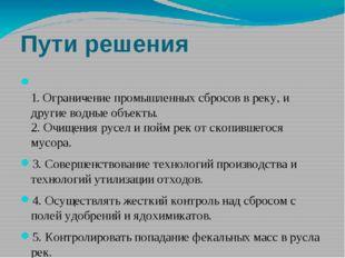 Пути решения 1. Ограничение промышленных сбросов в реку, и другие водные объе