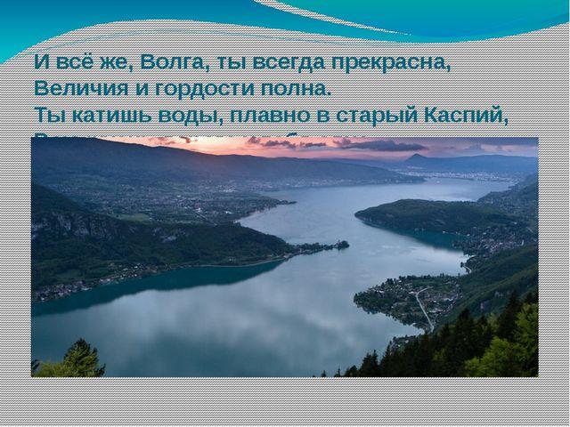 И всё же, Волга, ты всегда прекрасна, Величия и гордости полна. Ты катишь вод...