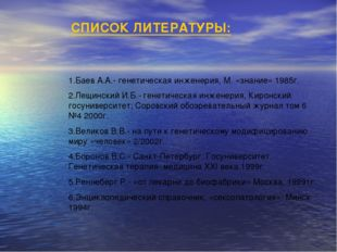 СПИСОК ЛИТЕРАТУРЫ: 1.Баев А.А.- генетическая инженерия, М. «знание» 1985г. 2.